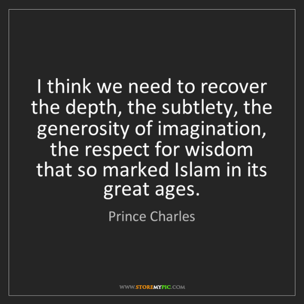 Prince Charles: I think we need to recover the depth, the subtlety, the...