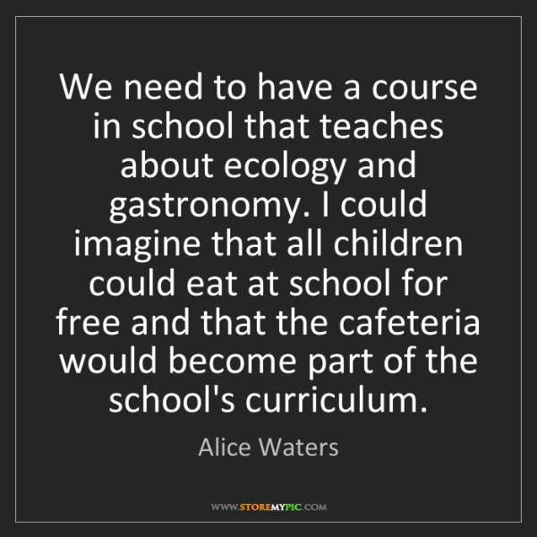Alice Waters: We need to have a course in school that teaches about...