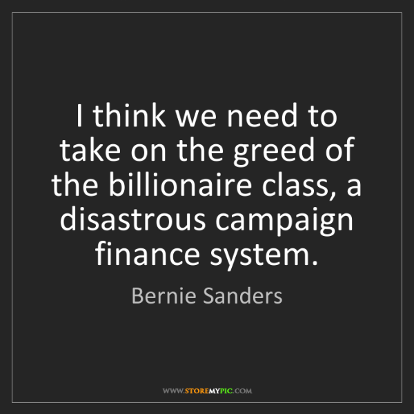 Bernie Sanders: I think we need to take on the greed of the billionaire...