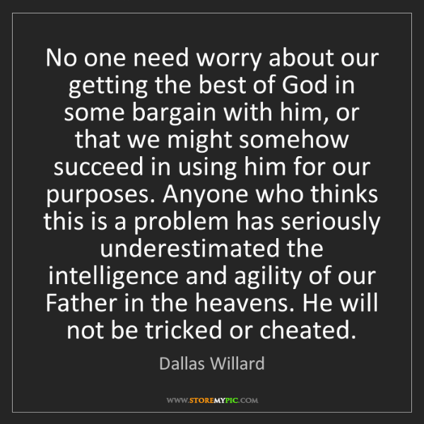 Dallas Willard: No one need worry about our getting the best of God in...