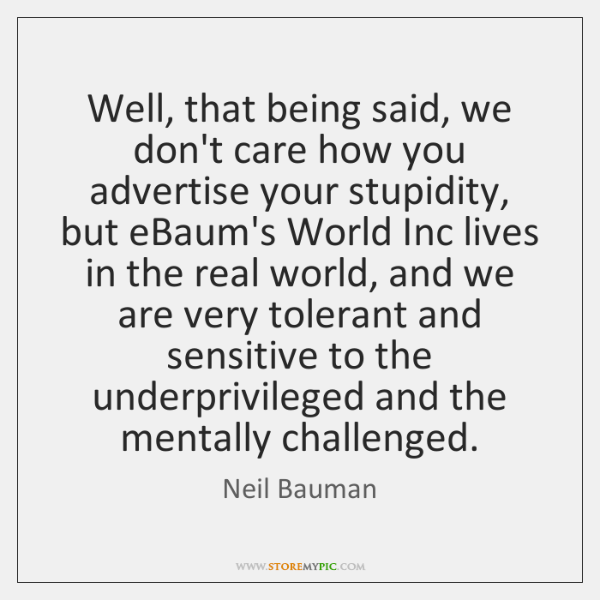 Well, that being said, we don't care how you advertise your stupidity, ...