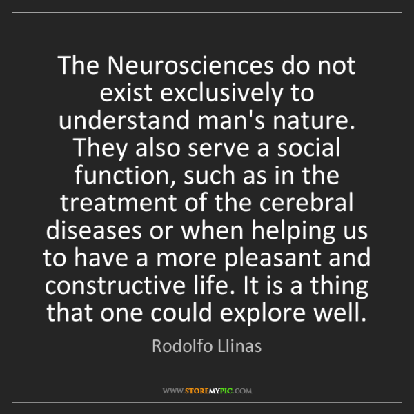 Rodolfo Llinas: The Neurosciences do not exist exclusively to understand...