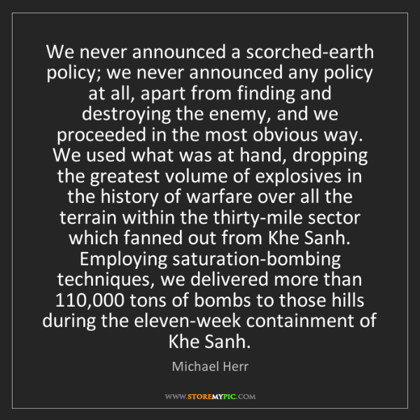 Michael Herr: We never announced a scorched-earth policy; we never...