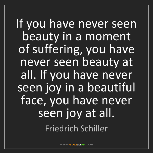 Friedrich Schiller: If you have never seen beauty in a moment of suffering,...
