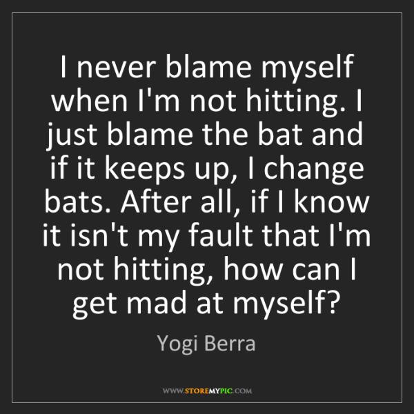 Yogi Berra: I never blame myself when I'm not hitting. I just blame...