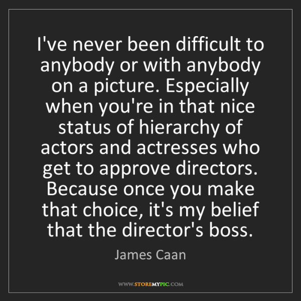 James Caan: I've never been difficult to anybody or with anybody...