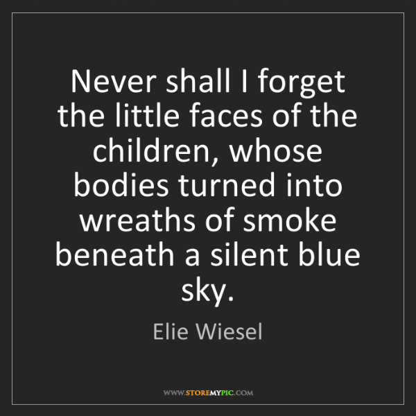 Elie Wiesel: Never shall I forget the little faces of the children,...