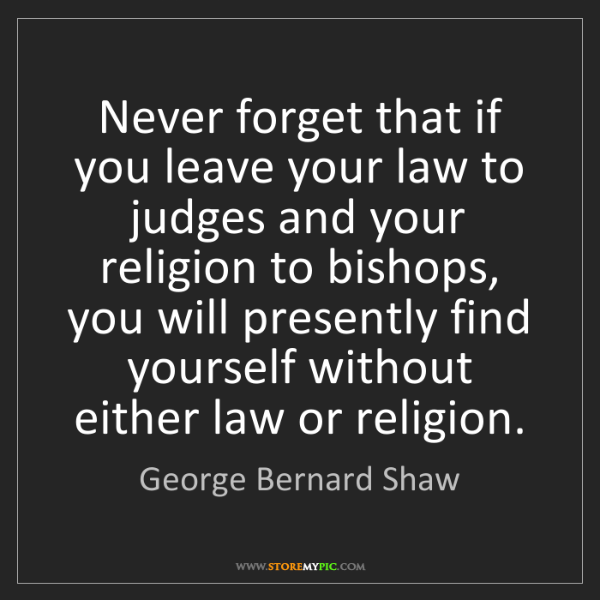 George Bernard Shaw: Never forget that if you leave your law to judges and...