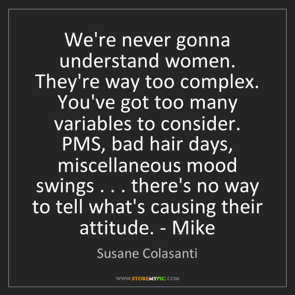 Susane Colasanti: We're never gonna understand women. They're way too complex....