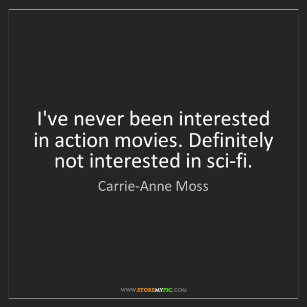 Carrie-Anne Moss: I've never been interested in action movies. Definitely...