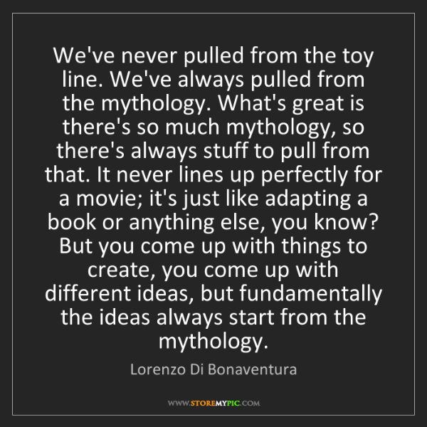 Lorenzo Di Bonaventura: We've never pulled from the toy line. We've always pulled...