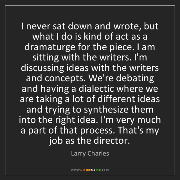 Larry Charles: I never sat down and wrote, but what I do is kind of...