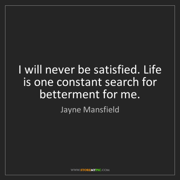 Jayne Mansfield: I will never be satisfied. Life is one constant search...