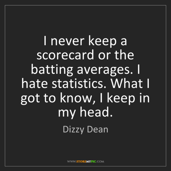 Dizzy Dean: I never keep a scorecard or the batting averages. I hate...