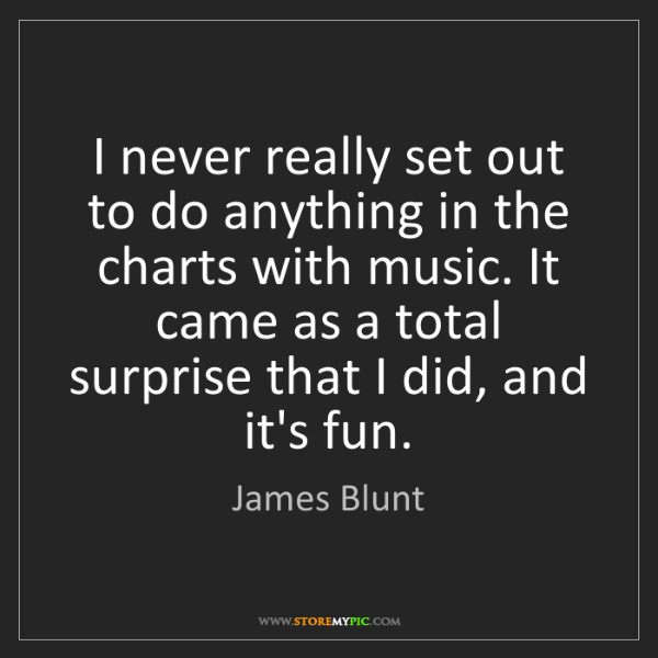 James Blunt: I never really set out to do anything in the charts with...