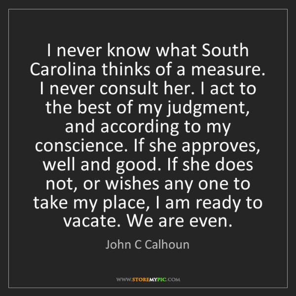 John C Calhoun: I never know what South Carolina thinks of a measure....