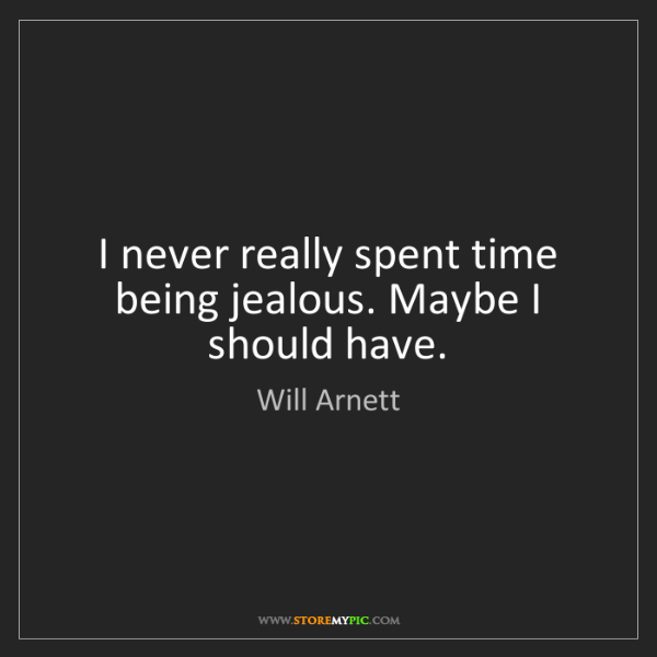 Will Arnett: I never really spent time being jealous. Maybe I should...