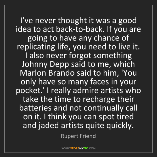 Rupert Friend: I've never thought it was a good idea to act back-to-back....