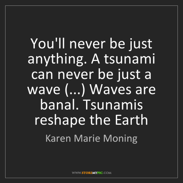 Karen Marie Moning: You'll never be just anything. A tsunami can never be...