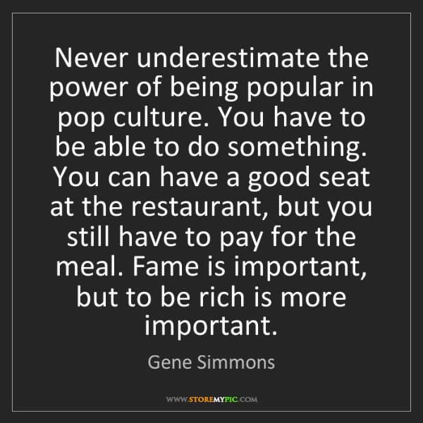 Gene Simmons: Never underestimate the power of being popular in pop...
