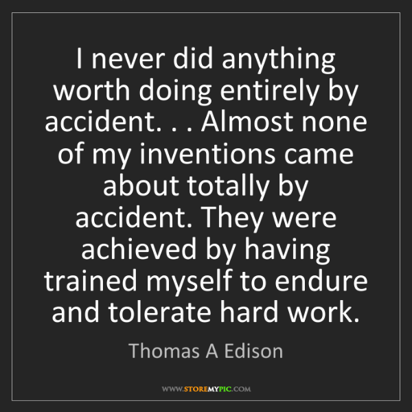 Thomas A Edison: I never did anything worth doing entirely by accident....