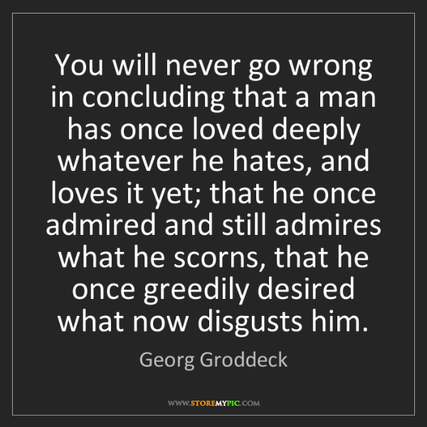 Georg Groddeck: You will never go wrong in concluding that a man has...