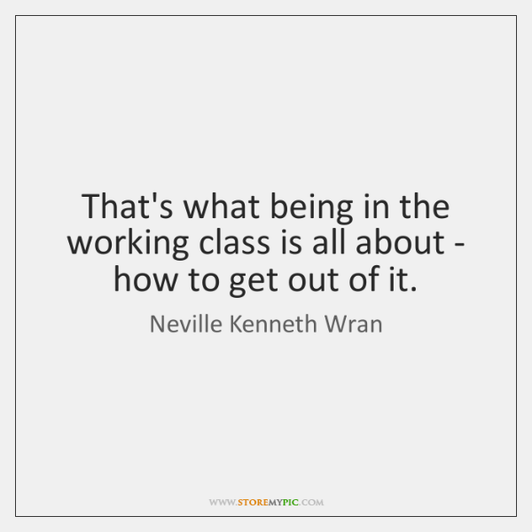 That's what being in the working class is all about - how ...