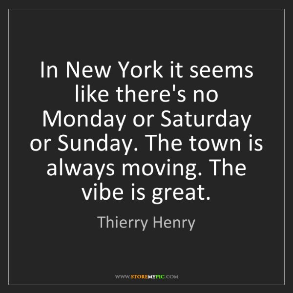Thierry Henry: In New York it seems like there's no Monday or Saturday...