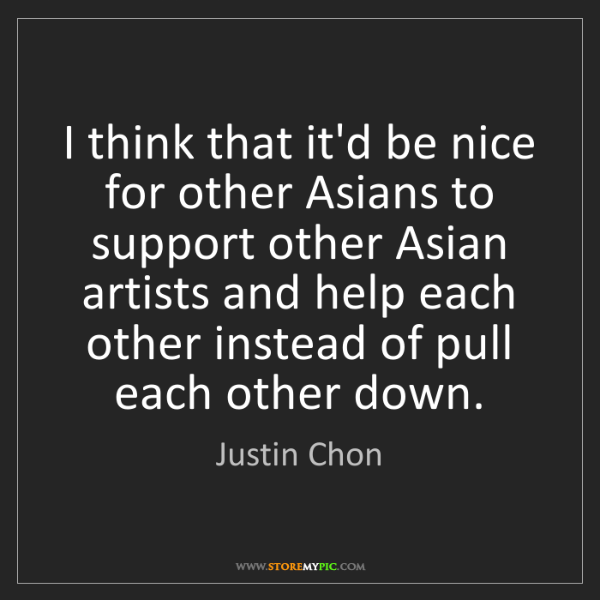 Justin Chon: I think that it'd be nice for other Asians to support...