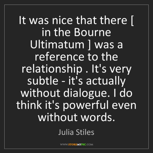 Julia Stiles: It was nice that there [ in the Bourne Ultimatum ] was...