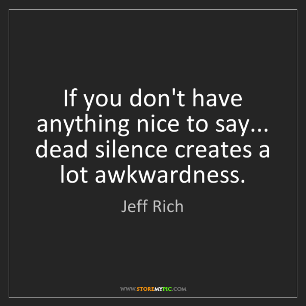Jeff Rich: If you don't have anything nice to say... dead silence...