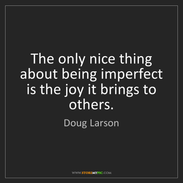 Doug Larson: The only nice thing about being imperfect is the joy...