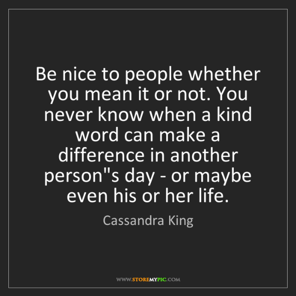 Cassandra King: Be nice to people whether you mean it or not. You never...