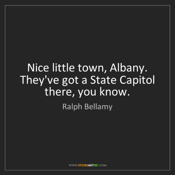 Ralph Bellamy: Nice little town, Albany. They've got a State Capitol...