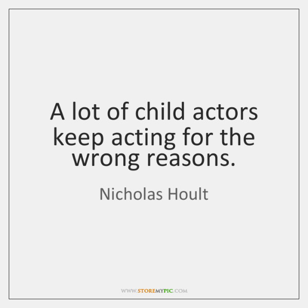 A lot of child actors keep acting for the wrong reasons.