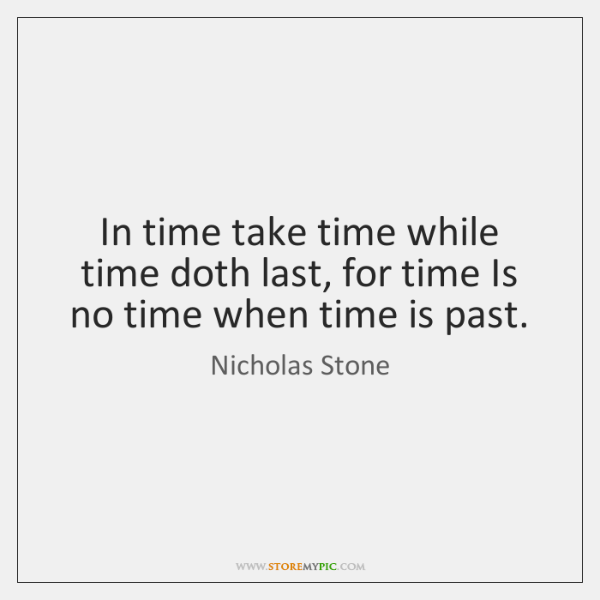 In time take time while time doth last, for time Is no ...