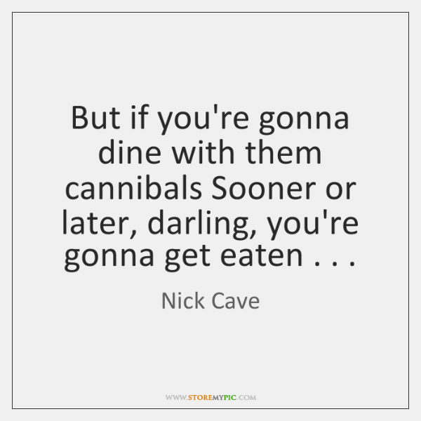 But if you're gonna dine with them cannibals Sooner or later, darling, ...