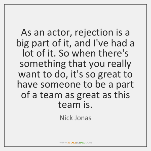 As an actor, rejection is a big part of it, and I've ...