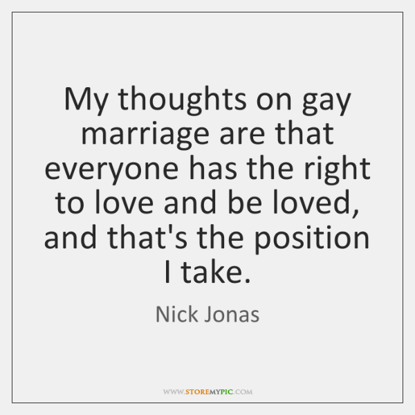 My thoughts on gay marriage are that everyone has the right to ...