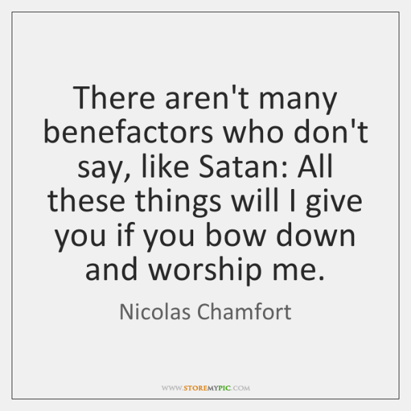 There aren't many benefactors who don't say, like Satan: All these things ...
