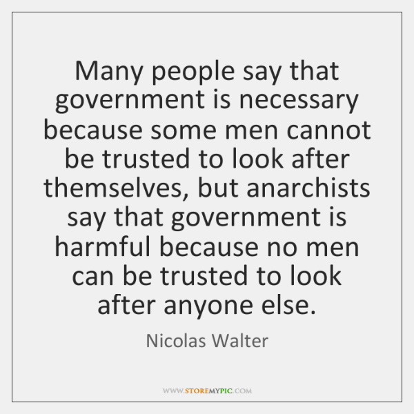 Many people say that government is necessary because some men cannot be ...
