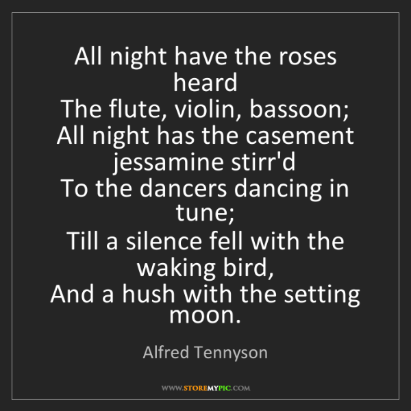 Alfred Tennyson: All night have the roses heard   The flute, violin, bassoon;...
