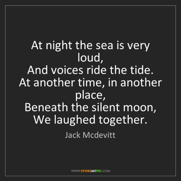 Jack Mcdevitt: At night the sea is very loud,   And voices ride the...