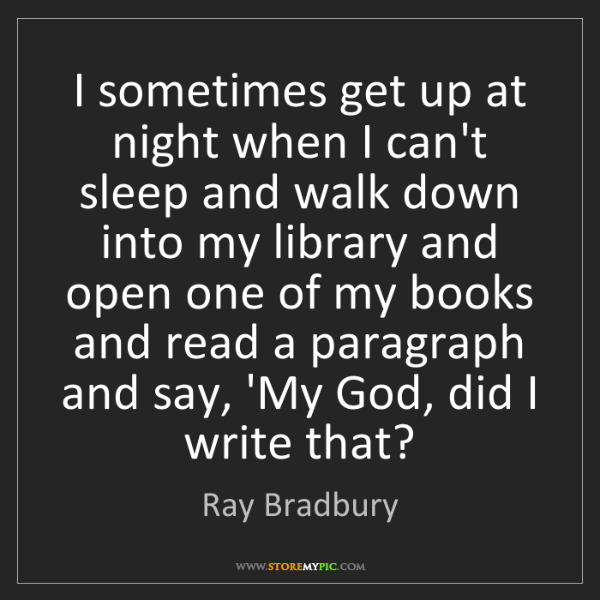 Ray Bradbury: I sometimes get up at night when I can't sleep and walk...