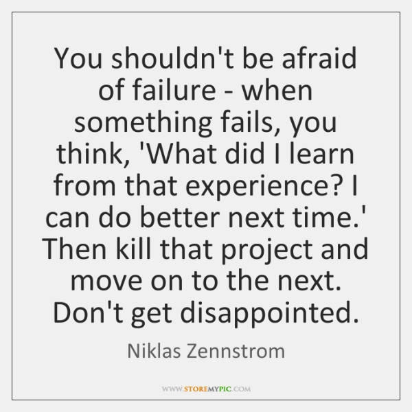 You shouldn't be afraid of failure - when something fails, you think, ...