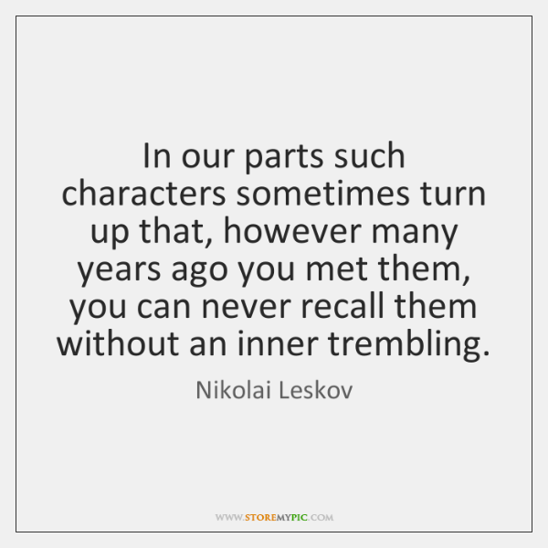 In our parts such characters sometimes turn up that, however many years ...