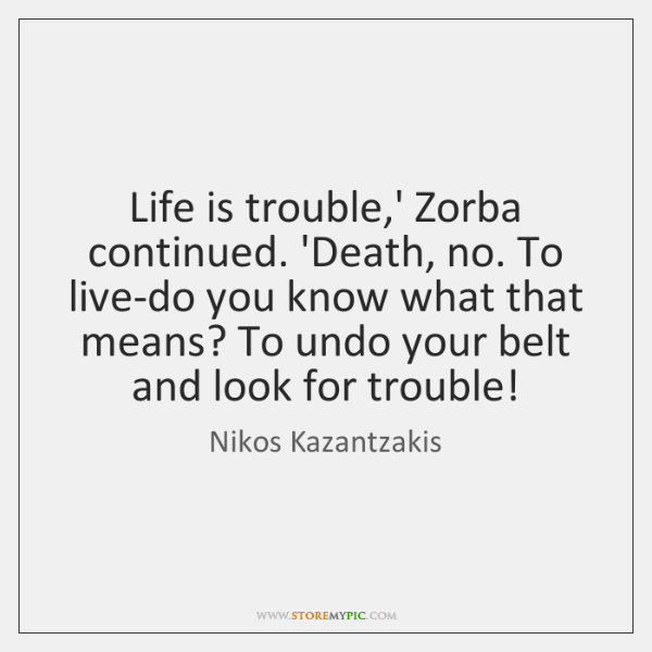 Life is trouble,' Zorba continued. 'Death, no. To live-do you know ...