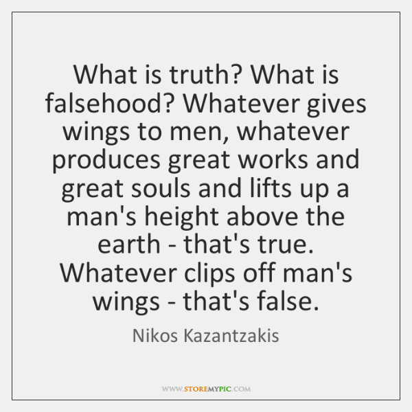 What is truth? What is falsehood? Whatever gives wings to men, whatever ...