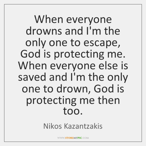 When everyone drowns and I'm the only one to escape, God is ...