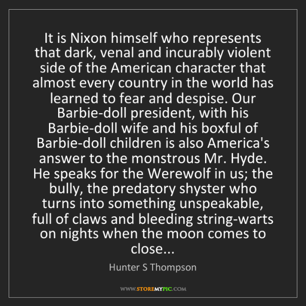 Hunter S Thompson: It is Nixon himself who represents that dark, venal and...